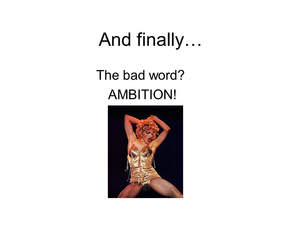 And finally… The bad word AMBITION!