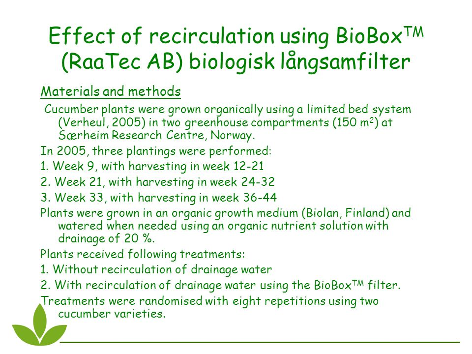 Effect of recirculation using BioBox TM (RaaTec AB) biologisk långsamfilter Materials and methods Cucumber plants were grown organically using a limited bed system (Verheul, 2005) in two greenhouse compartments (150 m 2 ) at Særheim Research Centre, Norway.