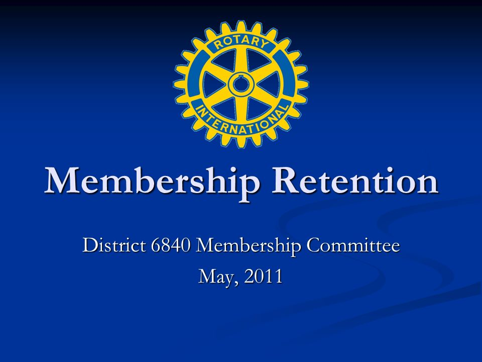 Membership Retention District 6840 Membership Committee May, 2011