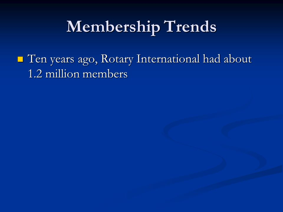 Membership Trends Ten years ago, Rotary International had about 1.2 million members Ten years ago, Rotary International had about 1.2 million members