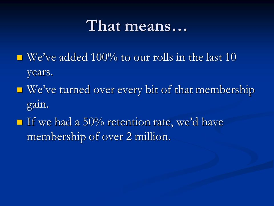 That means… Weve added 100% to our rolls in the last 10 years.