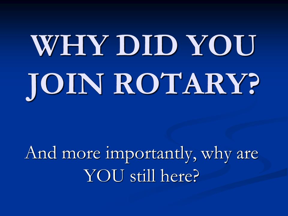 WHY DID YOU JOIN ROTARY And more importantly, why are YOU still here
