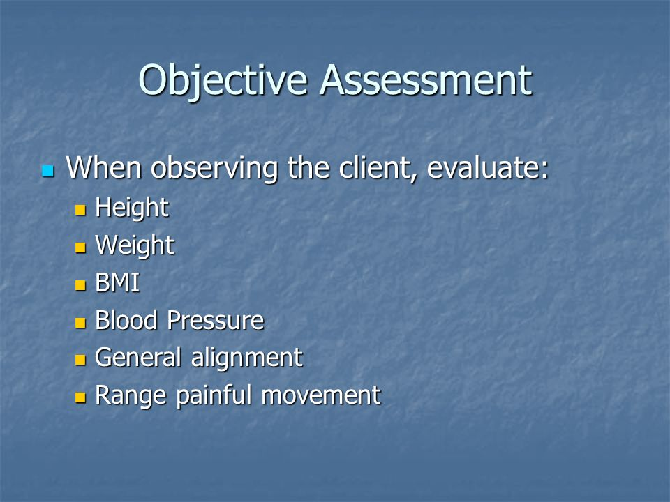 Objective Assessment When observing the client, evaluate: When observing the client, evaluate: Height Height Weight Weight BMI BMI Blood Pressure Blood Pressure General alignment General alignment Range painful movement Range painful movement