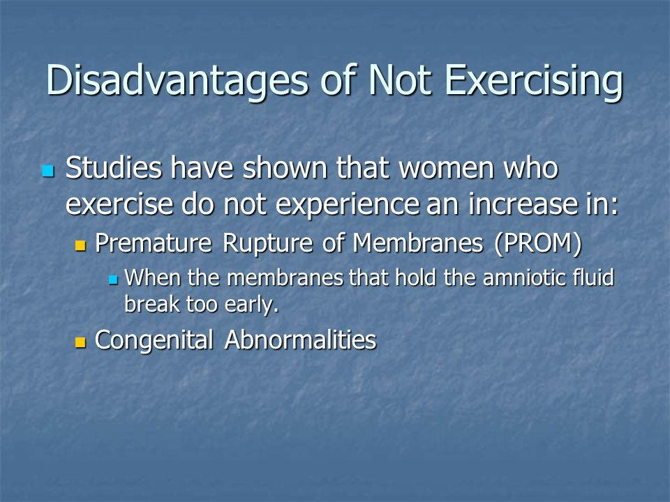 Disadvantages of Not Exercising Studies have shown that women who exercise do not experience an increase in: Studies have shown that women who exercise do not experience an increase in: Premature Rupture of Membranes (PROM) Premature Rupture of Membranes (PROM) When the membranes that hold the amniotic fluid break too early.