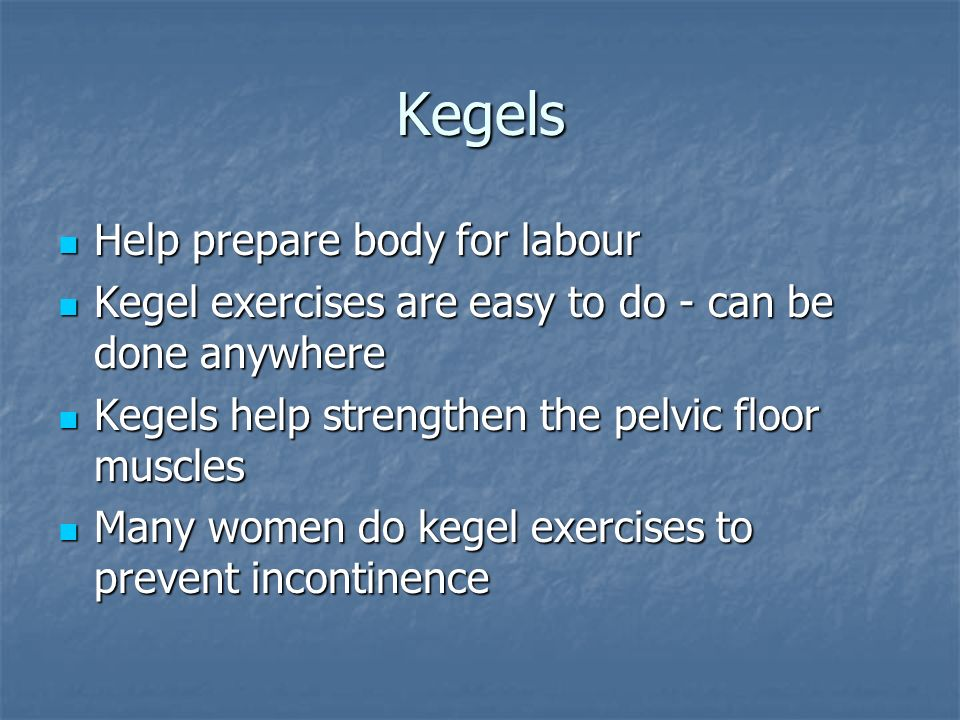 Kegels Help prepare body for labour Help prepare body for labour Kegel exercises are easy to do - can be done anywhere Kegel exercises are easy to do - can be done anywhere Kegels help strengthen the pelvic floor muscles Kegels help strengthen the pelvic floor muscles Many women do kegel exercises to prevent incontinence Many women do kegel exercises to prevent incontinence