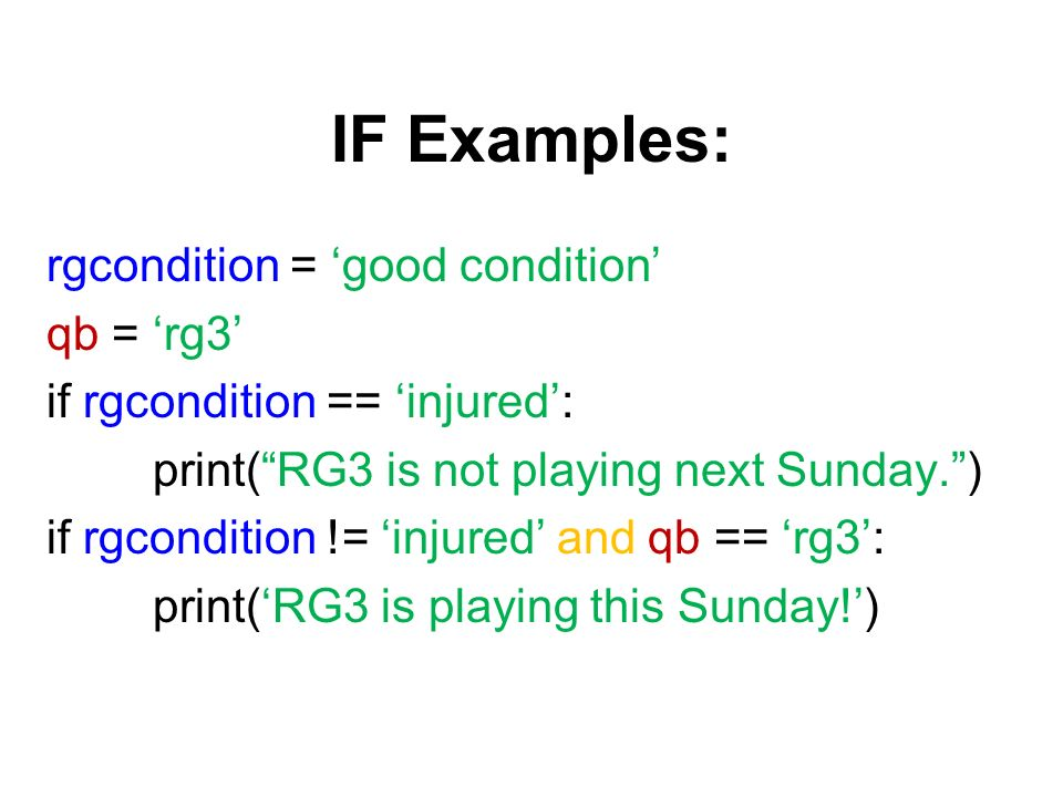 IF Examples: rgcondition = good condition qb = rg3 if rgcondition == injured: print(RG3 is not playing next Sunday.) if rgcondition != injured and qb == rg3: print(RG3 is playing this Sunday!)