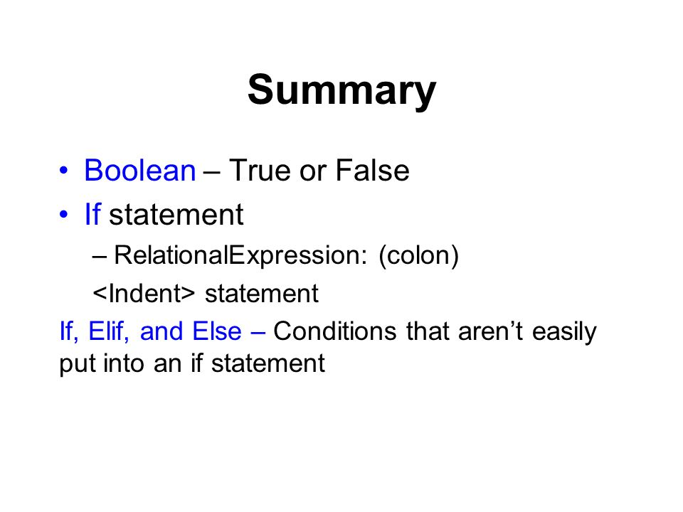 Summary Boolean – True or False If statement –RelationalExpression: (colon) statement If, Elif, and Else – Conditions that arent easily put into an if statement