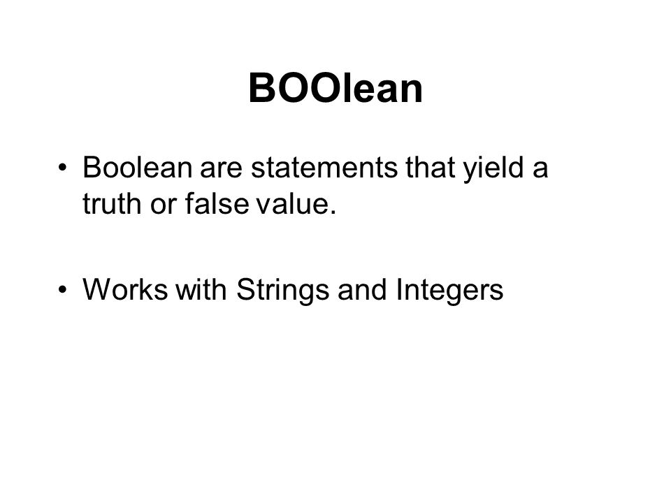 BOOlean Boolean are statements that yield a truth or false value. Works with Strings and Integers