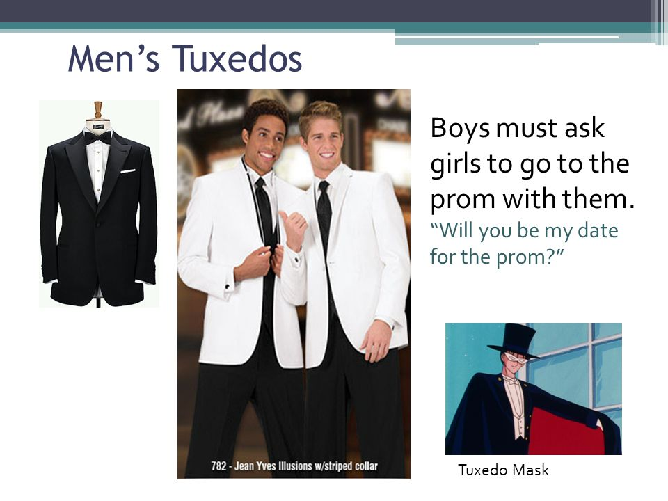 Mens Tuxedos Boys must ask girls to go to the prom with them.