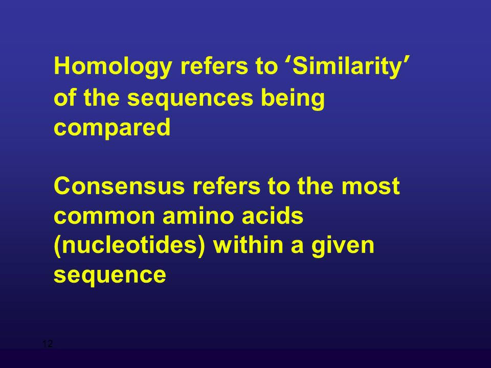 12 Homology refers to Similarity of the sequences being compared Consensus refers to the most common amino acids (nucleotides) within a given sequence