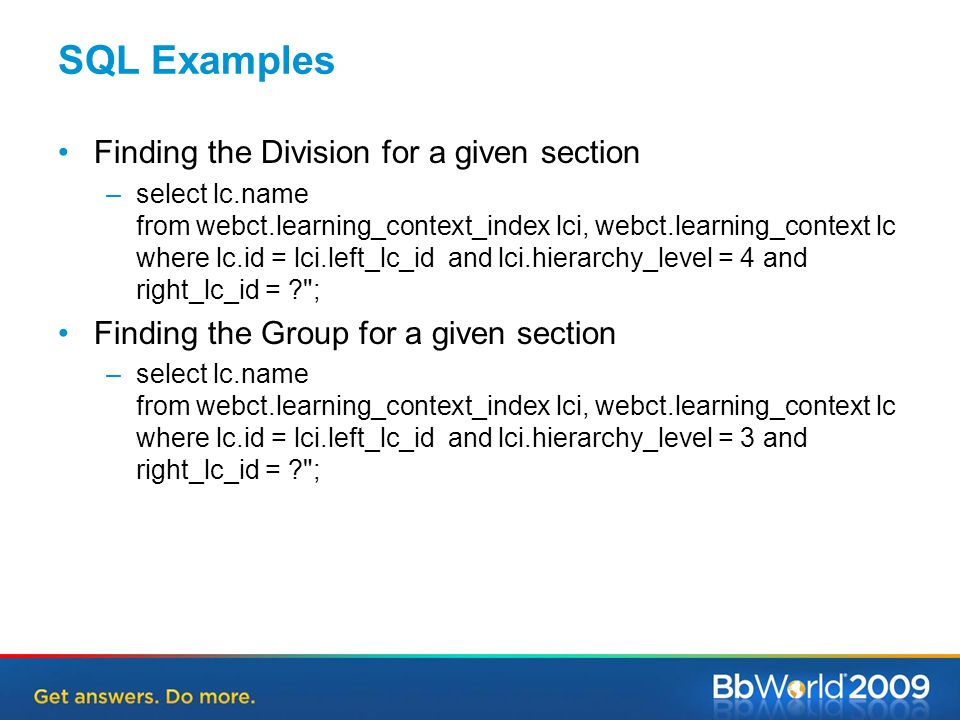 SQL Examples Finding the Division for a given section –select lc.name from webct.learning_context_index lci, webct.learning_context lc where lc.id = lci.left_lc_id and lci.hierarchy_level = 4 and right_lc_id = ; Finding the Group for a given section –select lc.name from webct.learning_context_index lci, webct.learning_context lc where lc.id = lci.left_lc_id and lci.hierarchy_level = 3 and right_lc_id = ;