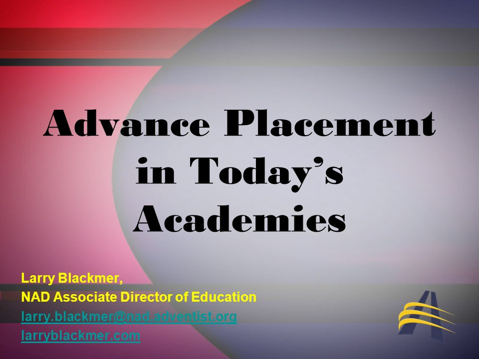 Advance Placement in Todays Academies Larry Blackmer, NAD Associate Director of Education larry.blackmer@nad.adventist.org larryblackmer.com