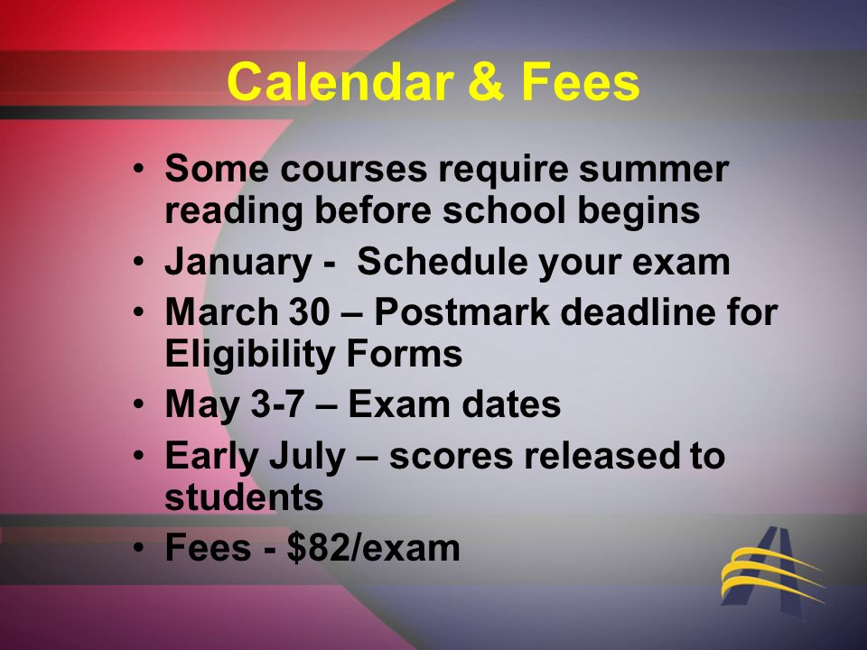 Calendar & Fees Some courses require summer reading before school begins January - Schedule your exam March 30 – Postmark deadline for Eligibility Forms May 3-7 – Exam dates Early July – scores released to students Fees - $82/exam