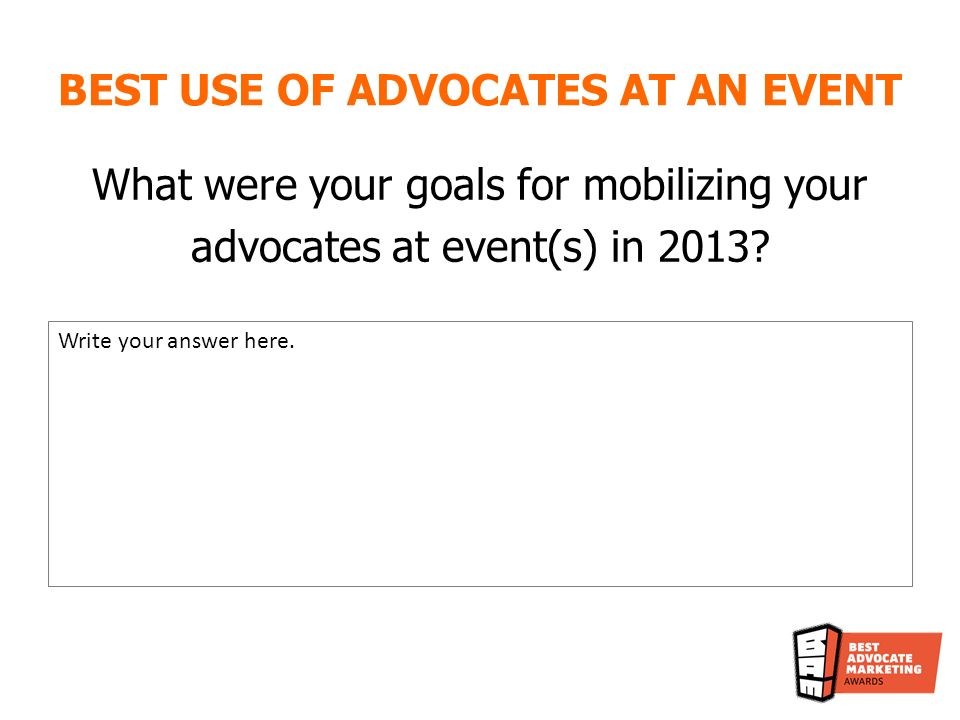 BEST USE OF ADVOCATES AT AN EVENT What were your goals for mobilizing your advocates at event(s) in 2013.