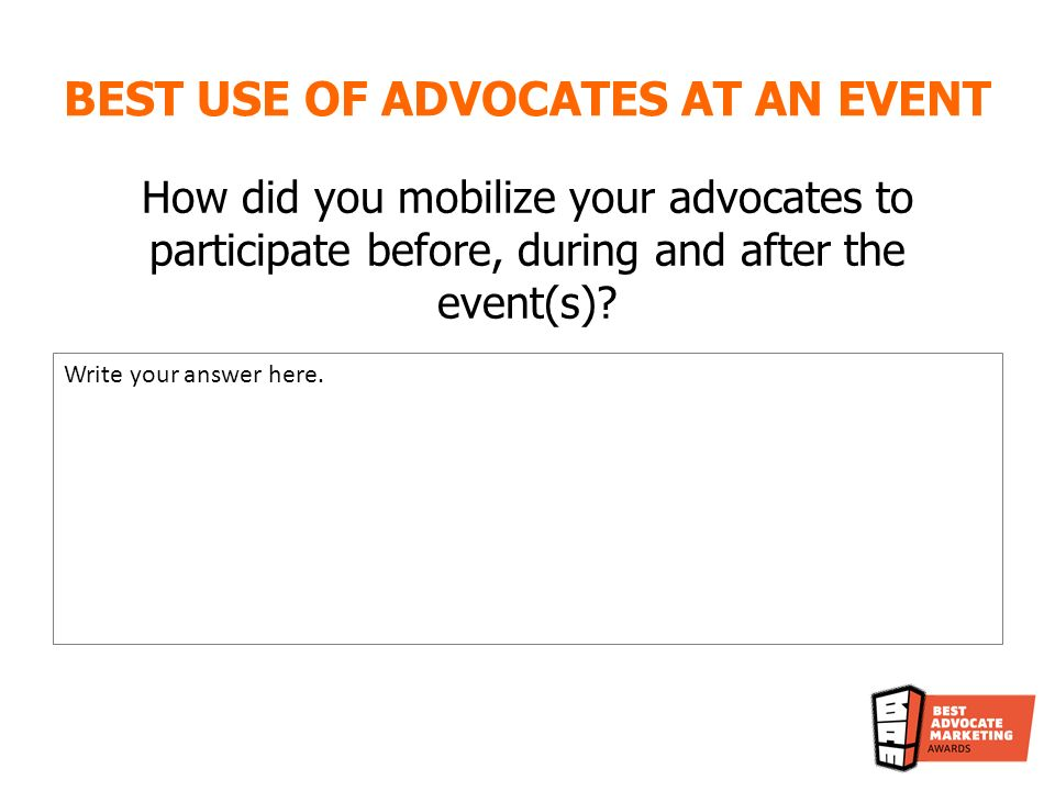 BEST USE OF ADVOCATES AT AN EVENT How did you mobilize your advocates to participate before, during and after the event(s).