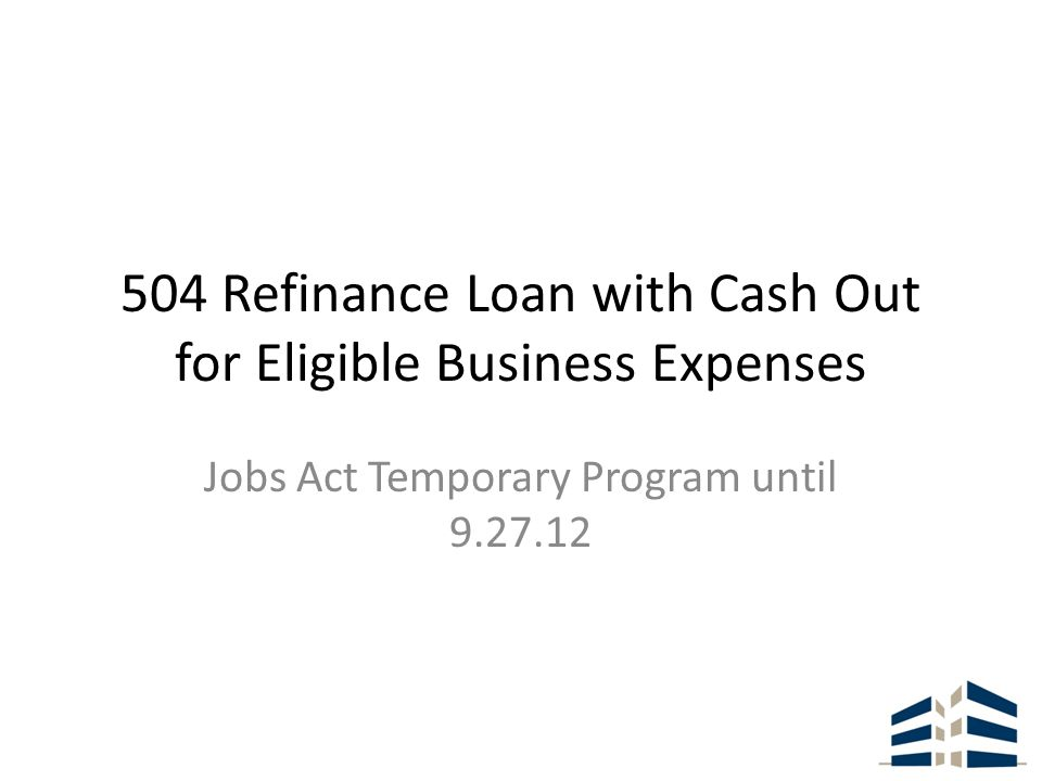 504 Refinance Loan with Cash Out for Eligible Business Expenses Jobs Act Temporary Program until 9.27.12