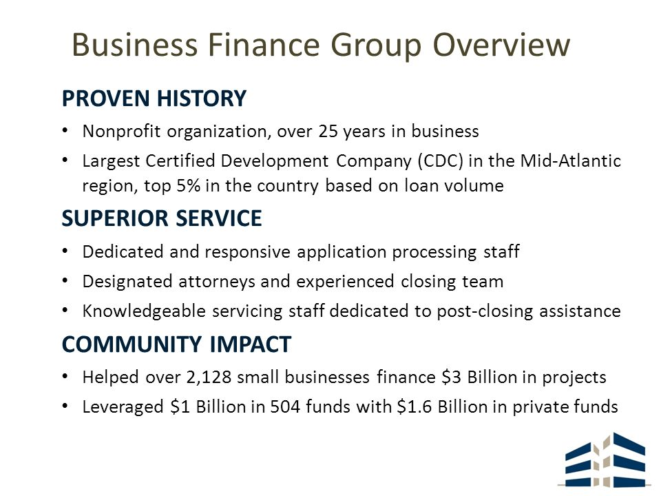 Business Finance Group Overview PROVEN HISTORY Nonprofit organization, over 25 years in business Largest Certified Development Company (CDC) in the Mid-Atlantic region, top 5% in the country based on loan volume SUPERIOR SERVICE Dedicated and responsive application processing staff Designated attorneys and experienced closing team Knowledgeable servicing staff dedicated to post-closing assistance COMMUNITY IMPACT Helped over 2,128 small businesses finance $3 Billion in projects Leveraged $1 Billion in 504 funds with $1.6 Billion in private funds