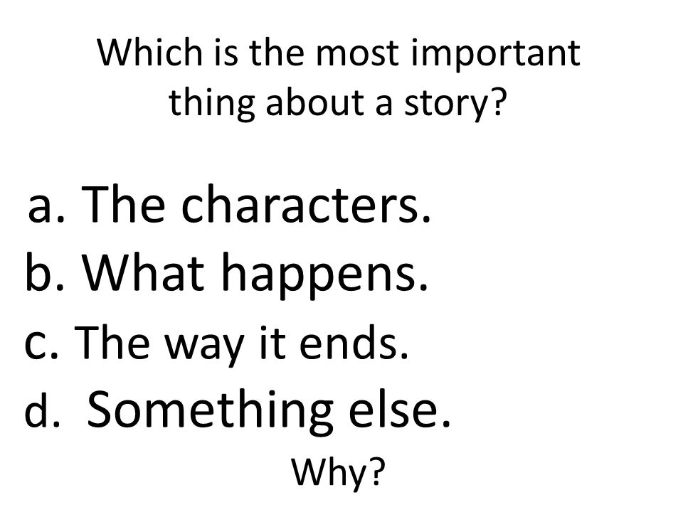 Which is the most important thing about a story. a.