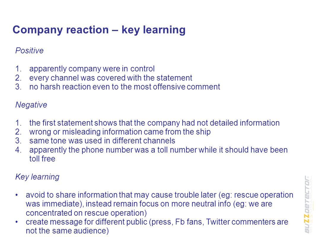 Company reaction – key learning Positive 1.apparently company were in control 2.every channel was covered with the statement 3.no harsh reaction even to the most offensive comment Negative 1.the first statement shows that the company had not detailed information 2.wrong or misleading information came from the ship 3.same tone was used in different channels 4.apparently the phone number was a toll number while it should have been toll free Key learning avoid to share information that may cause trouble later (eg: rescue operation was immediate), instead remain focus on more neutral info (eg: we are concentrated on rescue operation) create message for different public (press, Fb fans, Twitter commenters are not the same audience)