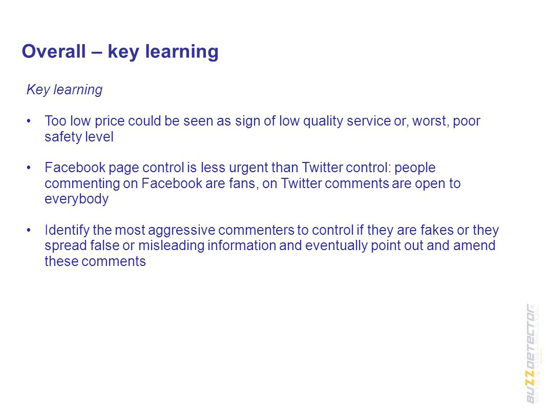 Overall – key learning Key learning Too low price could be seen as sign of low quality service or, worst, poor safety level Facebook page control is less urgent than Twitter control: people commenting on Facebook are fans, on Twitter comments are open to everybody Identify the most aggressive commenters to control if they are fakes or they spread false or misleading information and eventually point out and amend these comments