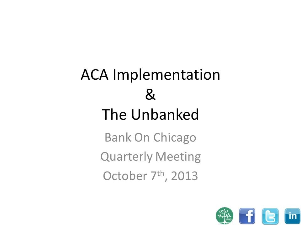 ACA Implementation & The Unbanked Bank On Chicago Quarterly Meeting October 7 th, 2013