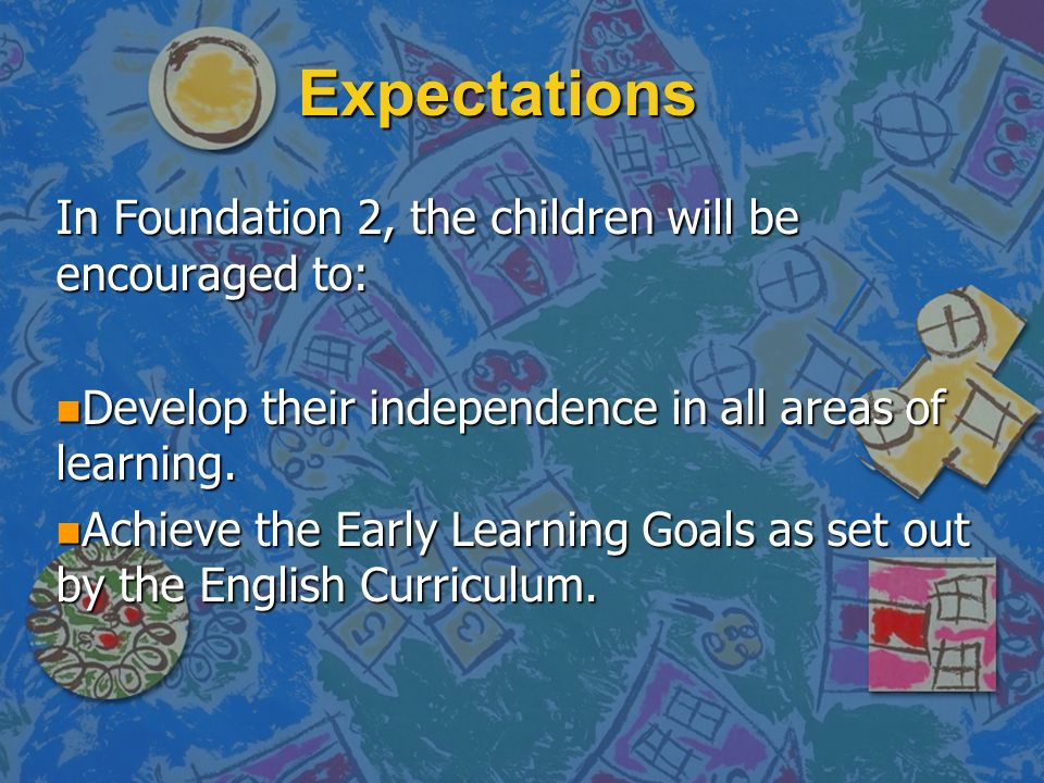 Expectations In Foundation 2, the children will be encouraged to: n Develop their independence in all areas of learning.