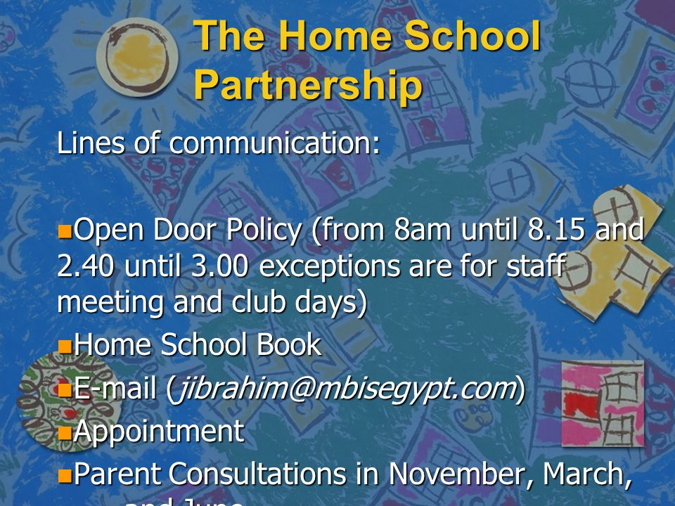 The Home School Partnership Lines of communication: n Open Door Policy (from 8am until 8.15 and 2.40 until 3.00 exceptions are for staff meeting and club days) n Home School Book n E-mail (jibrahim@mbisegypt.com) n Appointment n Parent Consultations in November, March, and June