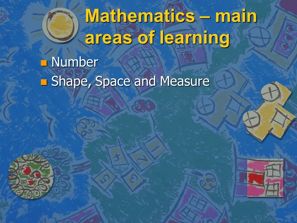 Mathematics – main areas of learning n Number n Shape, Space and Measure