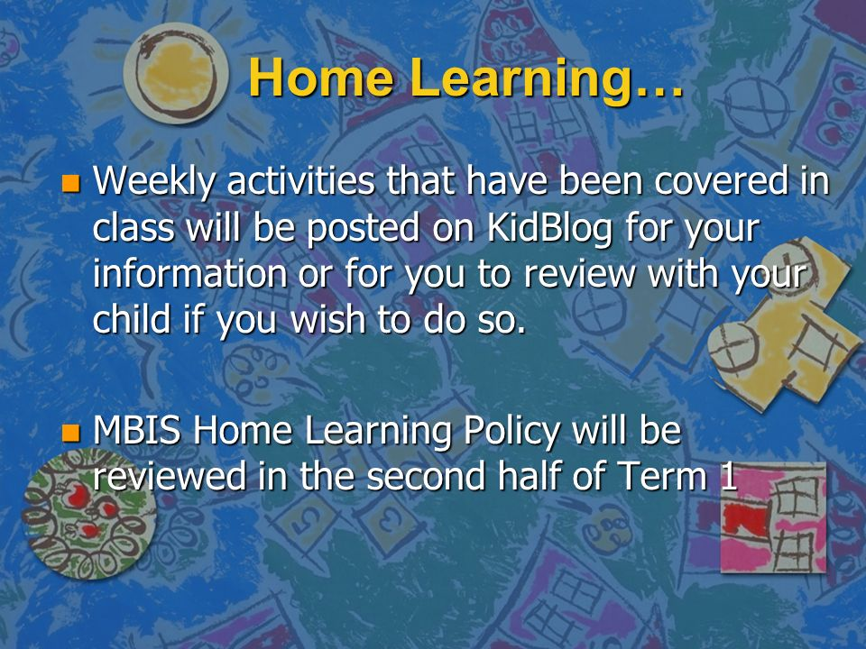 Home Learning… n Weekly activities that have been covered in class will be posted on KidBlog for your information or for you to review with your child if you wish to do so.