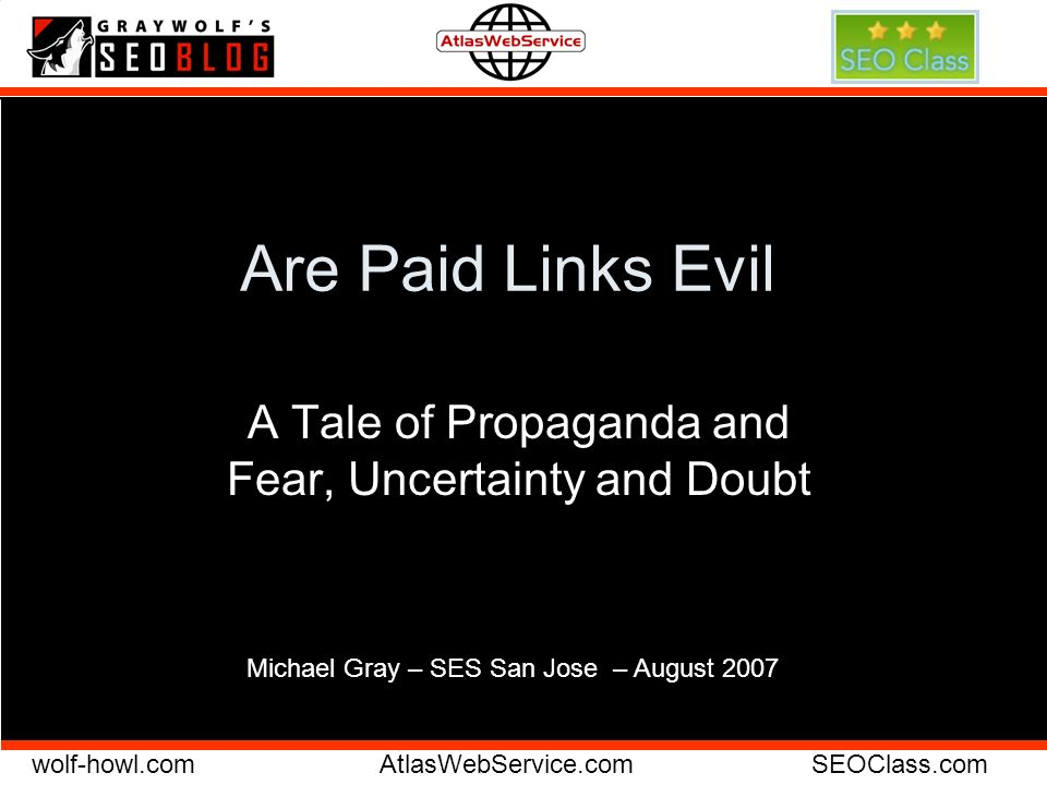wolf-howl.comAtlasWebService.comSEOClass.com Are Paid Links Evil A Tale of Propaganda and Fear, Uncertainty and Doubt Michael Gray – SES San Jose – August 2007