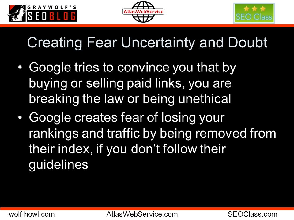 wolf-howl.comAtlasWebService.comSEOClass.com Creating Fear Uncertainty and Doubt Google tries to convince you that by buying or selling paid links, you are breaking the law or being unethical Google creates fear of losing your rankings and traffic by being removed from their index, if you dont follow their guidelines