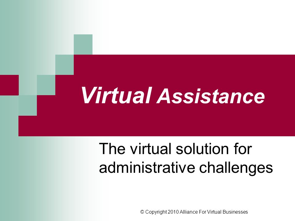 © Copyright 2010 Alliance For Virtual Businesses Virtual Assistance The virtual solution for administrative challenges