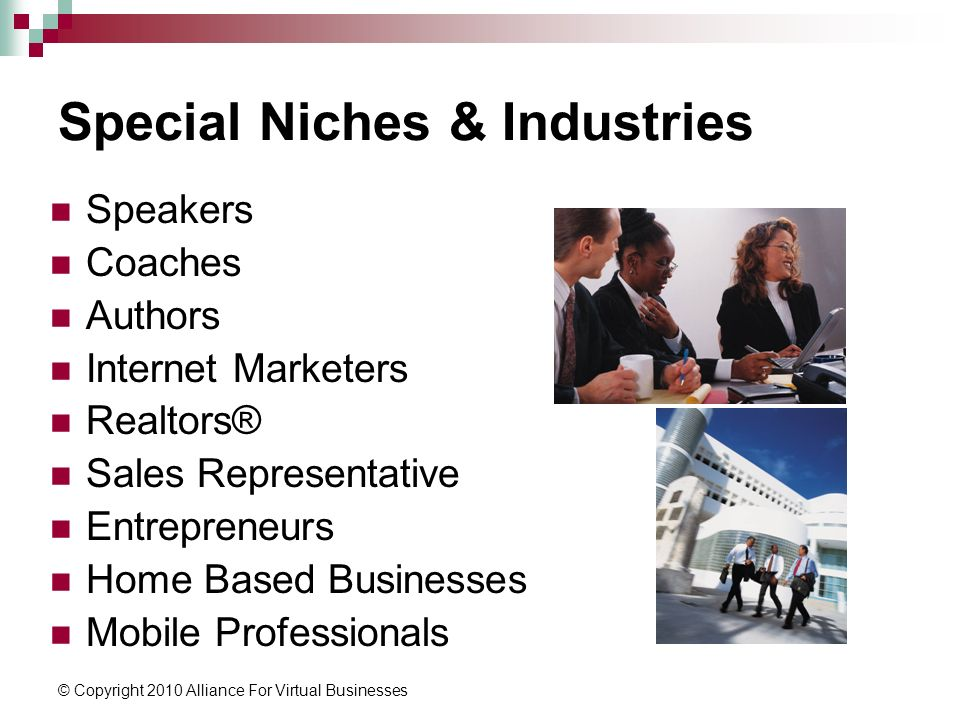 © Copyright 2010 Alliance For Virtual Businesses Special Niches & Industries Speakers Coaches Authors Internet Marketers Realtors® Sales Representative Entrepreneurs Home Based Businesses Mobile Professionals
