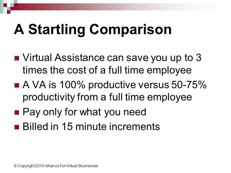 © Copyright 2010 Alliance For Virtual Businesses A Startling Comparison Virtual Assistance can save you up to 3 times the cost of a full time employee A VA is 100% productive versus 50-75% productivity from a full time employee Pay only for what you need Billed in 15 minute increments