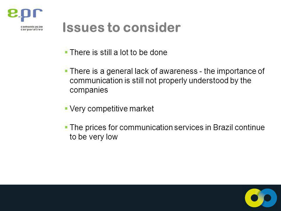 Issues to consider There is still a lot to be done There is a general lack of awareness - the importance of communication is still not properly understood by the companies Very competitive market The prices for communication services in Brazil continue to be very low