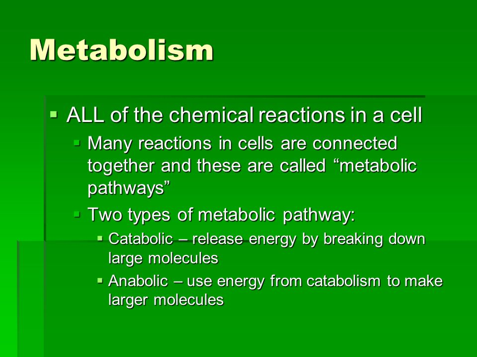 Metabolism ALL of the chemical reactions in a cell ALL of the chemical reactions in a cell Many reactions in cells are connected together and these are called metabolic pathways Many reactions in cells are connected together and these are called metabolic pathways Two types of metabolic pathway: Two types of metabolic pathway: Catabolic – release energy by breaking down large molecules Catabolic – release energy by breaking down large molecules Anabolic – use energy from catabolism to make larger molecules Anabolic – use energy from catabolism to make larger molecules