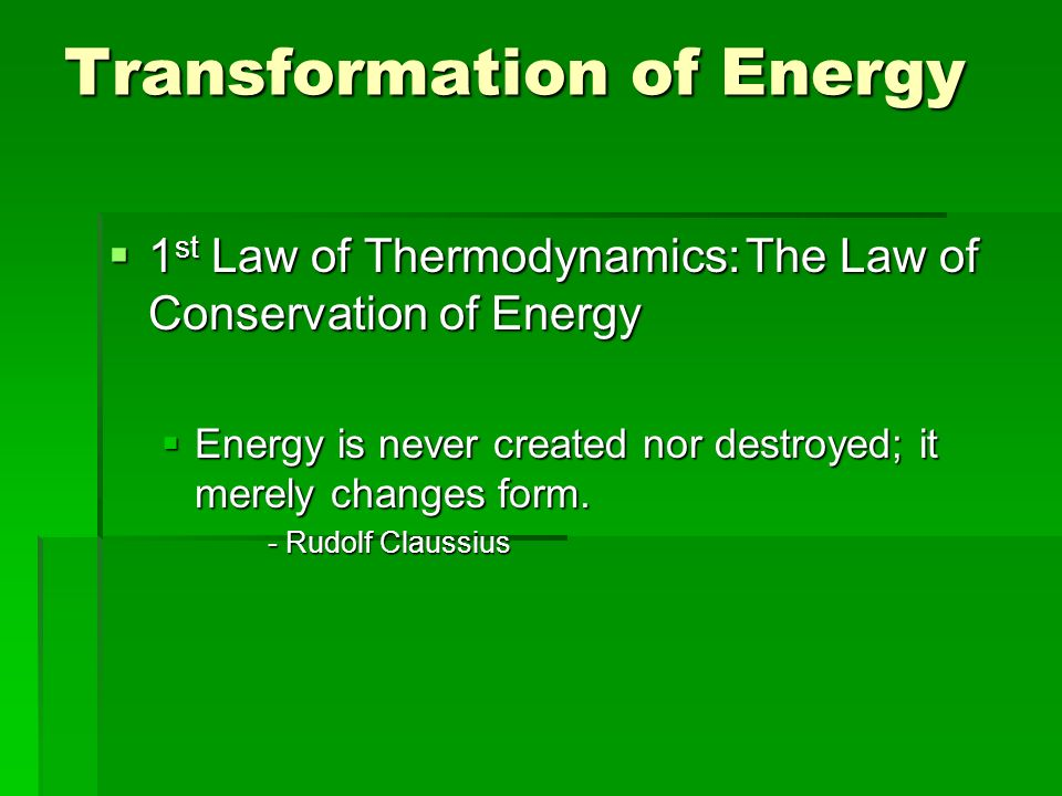 Transformation of Energy 1 st Law of Thermodynamics:The Law of Conservation of Energy 1 st Law of Thermodynamics:The Law of Conservation of Energy Energy is never created nor destroyed; it merely changes form.