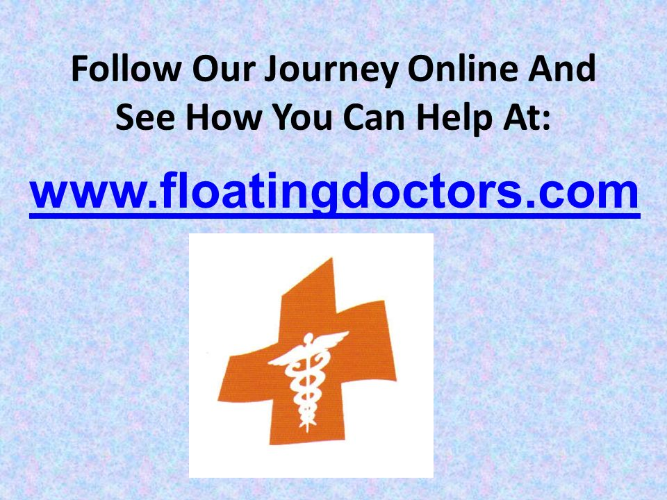 Follow Our Journey Online And See How You Can Help At: www.floatingdoctors.com