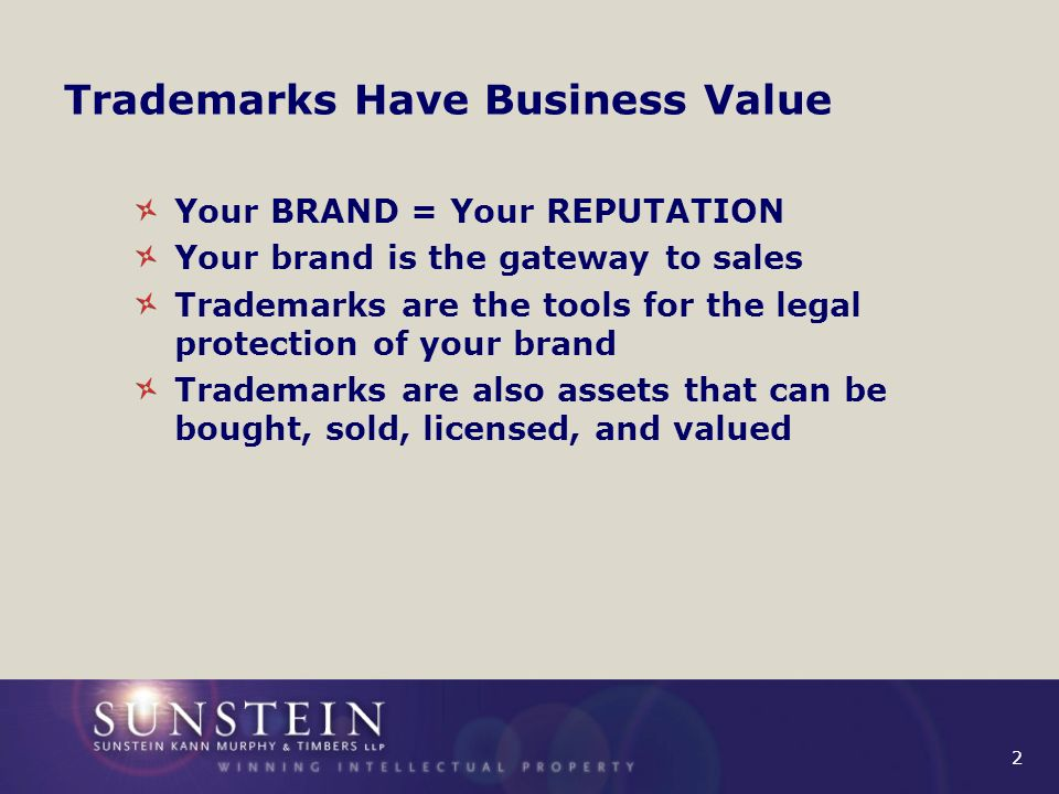 2 Trademarks Have Business Value Your BRAND = Your REPUTATION Your brand is the gateway to sales Trademarks are the tools for the legal protection of your brand Trademarks are also assets that can be bought, sold, licensed, and valued