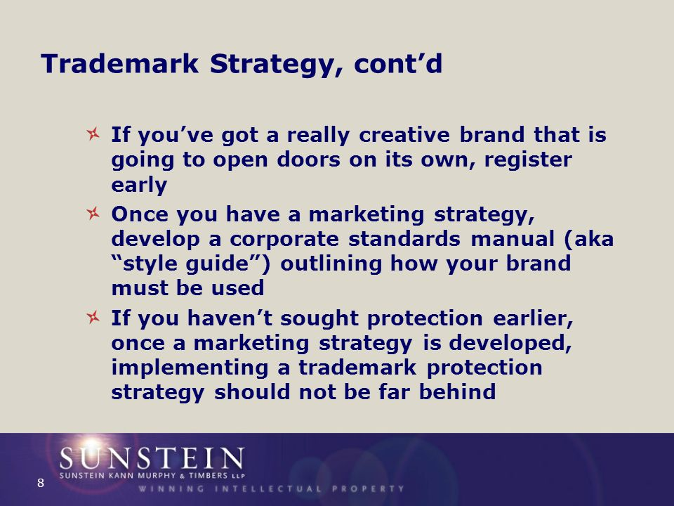 Trademark Strategy, contd If youve got a really creative brand that is going to open doors on its own, register early Once you have a marketing strategy, develop a corporate standards manual (aka style guide) outlining how your brand must be used If you havent sought protection earlier, once a marketing strategy is developed, implementing a trademark protection strategy should not be far behind 8
