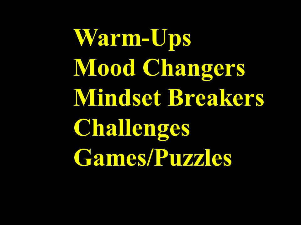 Warm-Ups Mood Changers Mindset Breakers Challenges Games/Puzzles