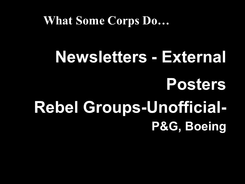 What Some Corps Do… Newsletters - External Posters Rebel Groups-Unofficial- P&G, Boeing