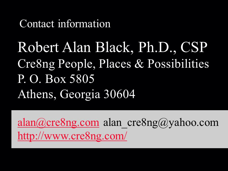 Contact information Robert Alan Black, Ph.D., CSP Cre8ng People, Places & Possibilities P.