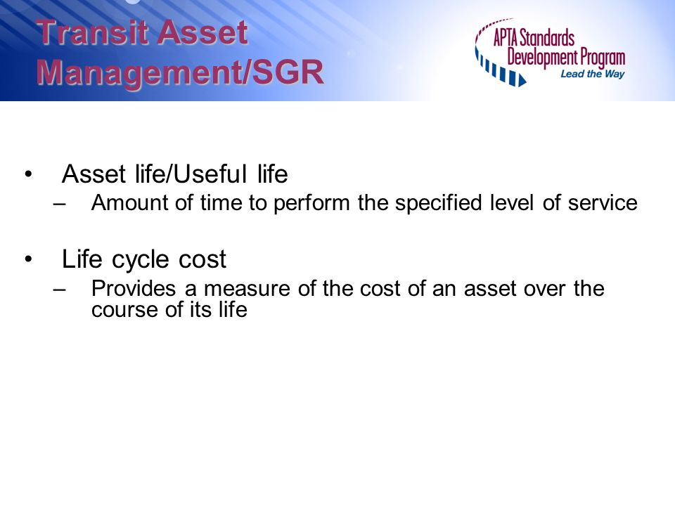 Transit Asset Management/SGR Asset life/Useful life –Amount of time to perform the specified level of service Life cycle cost –Provides a measure of the cost of an asset over the course of its life
