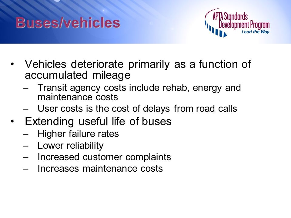 Buses/vehicles Vehicles deteriorate primarily as a function of accumulated mileage –Transit agency costs include rehab, energy and maintenance costs –User costs is the cost of delays from road calls Extending useful life of buses –Higher failure rates –Lower reliability –Increased customer complaints –Increases maintenance costs