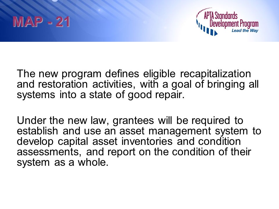 MAP - 21 The new program defines eligible recapitalization and restoration activities, with a goal of bringing all systems into a state of good repair.
