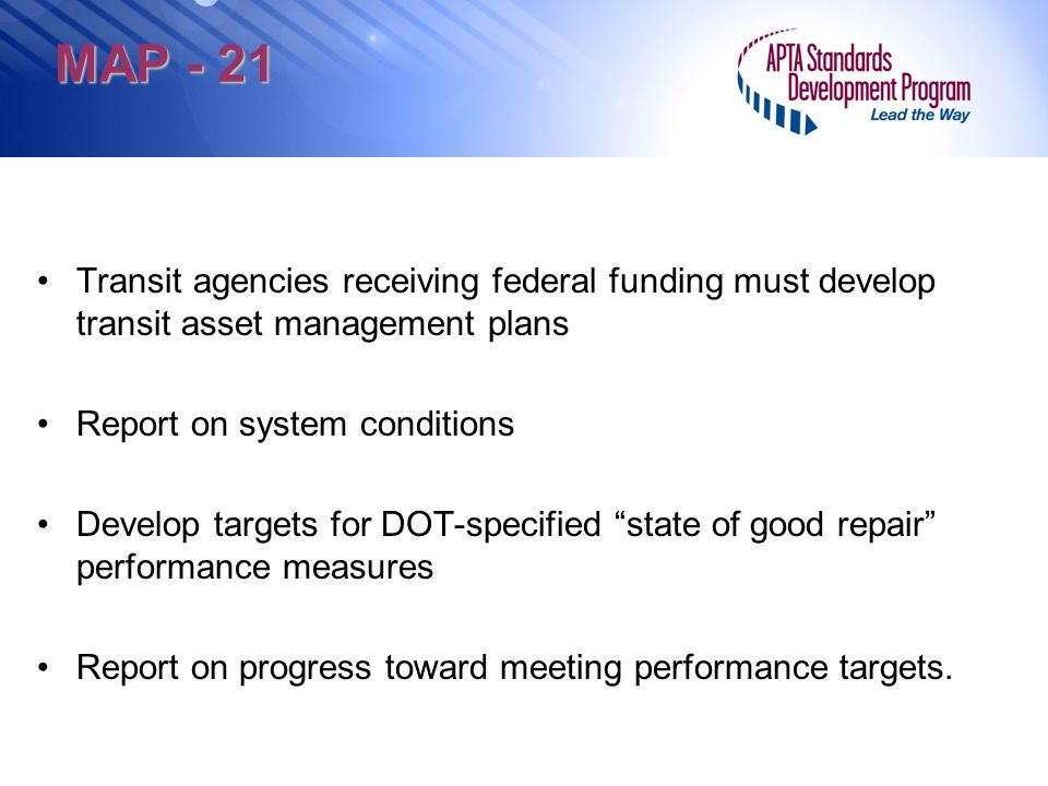 MAP - 21 Transit agencies receiving federal funding must develop transit asset management plans Report on system conditions Develop targets for DOT-specified state of good repair performance measures Report on progress toward meeting performance targets.