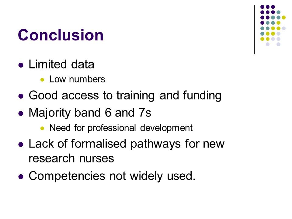 Conclusion Limited data Low numbers Good access to training and funding Majority band 6 and 7s Need for professional development Lack of formalised pathways for new research nurses Competencies not widely used.