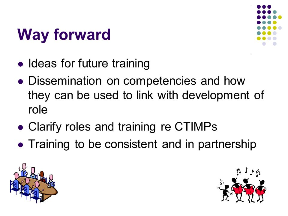 Way forward Ideas for future training Dissemination on competencies and how they can be used to link with development of role Clarify roles and training re CTIMPs Training to be consistent and in partnership