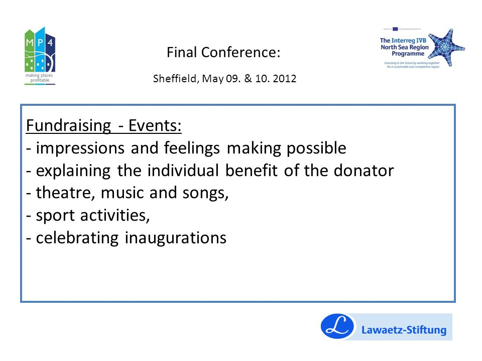 Fundraising - Events: - impressions and feelings making possible - explaining the individual benefit of the donator - theatre, music and songs, - sport activities, - celebrating inaugurations Final Conference: Sheffield, May 09.